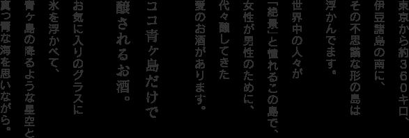 東京から約360キロ伊豆諸島の南に、その不思議な形の島は浮かんでいます。世界の人々が「絶景」と憧れるこの島で、女性が男性のために、代々醸してきた愛のお酒があります。ココ青ヶ島だけで醸されるお酒。お気に入りのグラスに氷を浮かべて、青ヶ島の降るような星空と真っ青な海を思いながら、